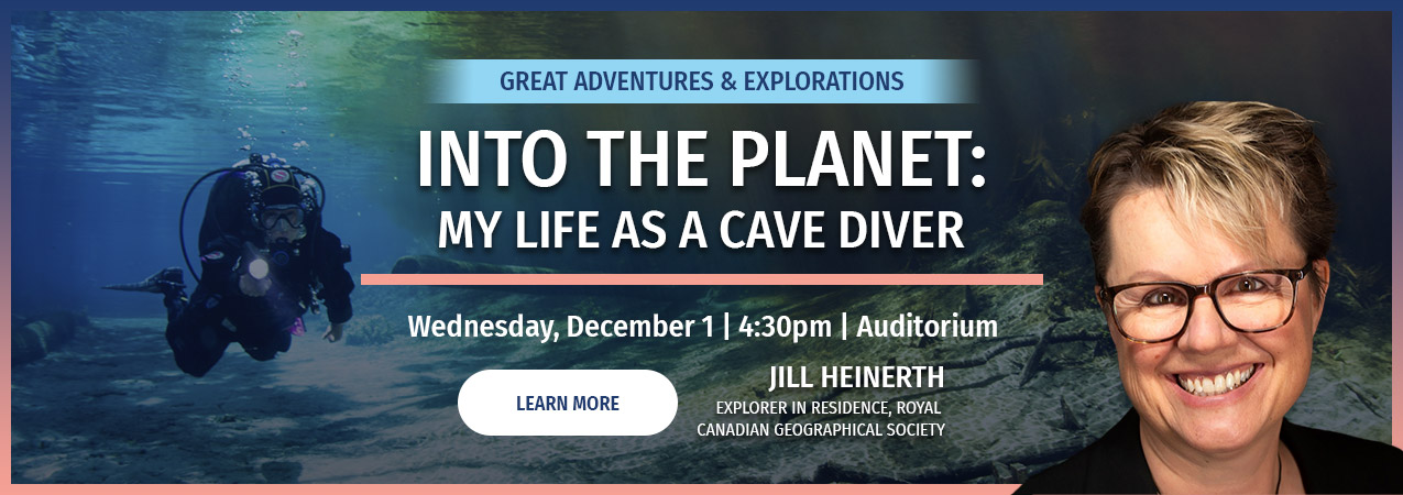 Into the Planet: My Life as a Cave Diver - Jill Heinerth - Wed December 1 - 4:30pm auditorium - click here to learn more